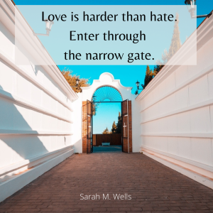 Love is harder than hate. Enter through the narrow gate.